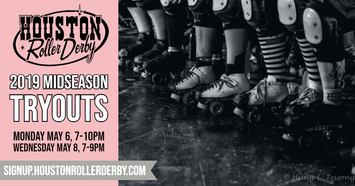 Houston Roller Derby is hosting Midseason Tryouts on May 6th & 8th! Come out and show us what you're made of. We'll be seeking out new skaters to be apart of our 2019 season, and YOU just might be who we're looking for! Skaters must attend both days and be WFTDA insured.   Where : Houston Premier Sportsplex   When : Monday May 6, 7-10 PM & Wednesday May 8, 7-9 PM   Cost:  $50