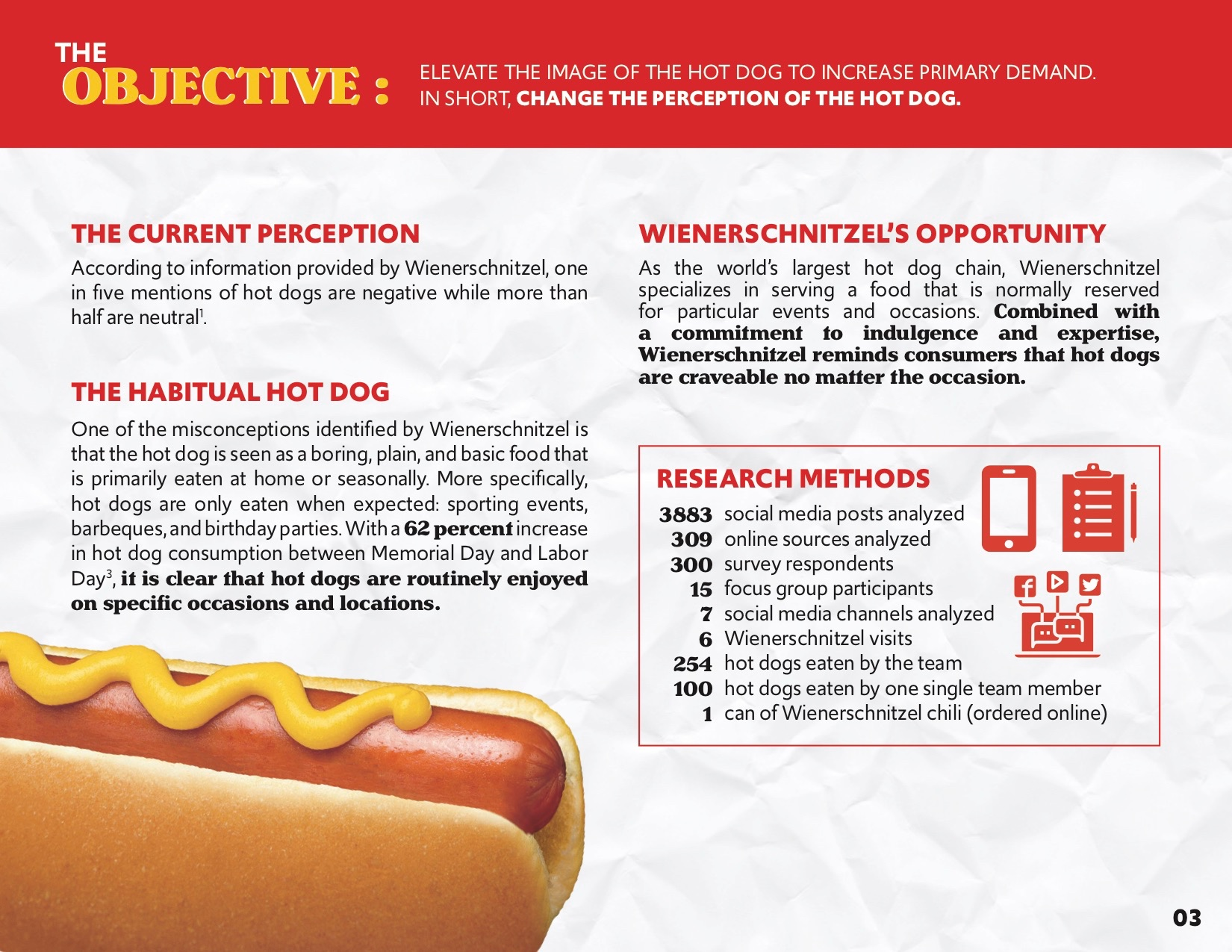 To address the task of changing perception, we first had to understand the current perception of hot dogs. We quickly uncovered, through surveys and focus groups, that hot dogs stand out as a seasonal food. So we decided that we wanted to focus on non-hot dog saturated months in order to best spread the hot dog love. My primary role in this portion of the campaign was analyzing online sources to understand data on hot dog consumption and fast food trends, social listening, and, yes, I was the team member who ate more than 100 hot dogs (it was for research, I promise).