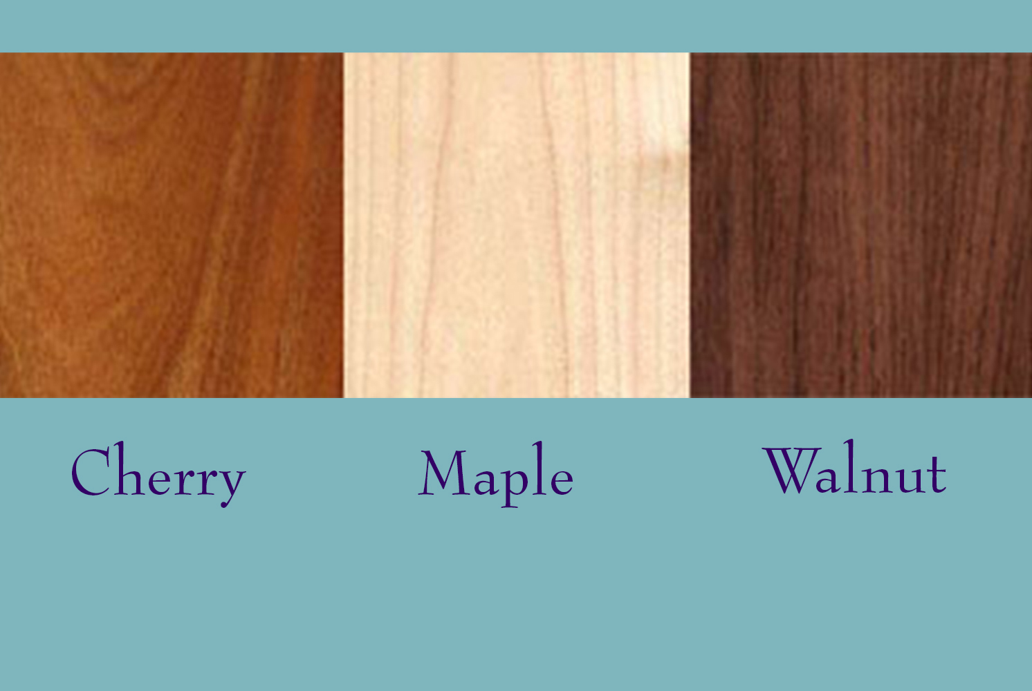 The three locally-sourced hardwoods we use are cherry, maple and walnut.