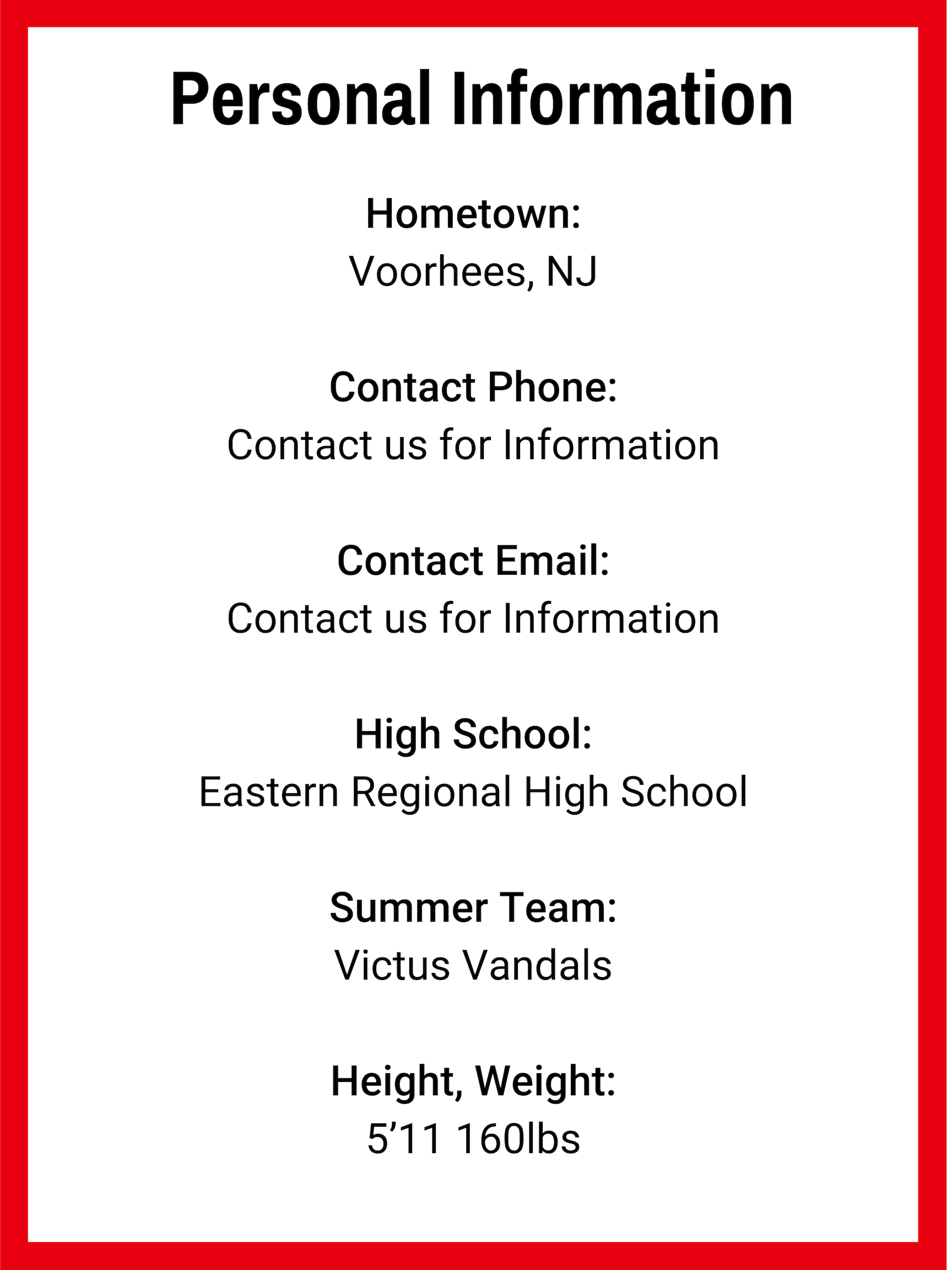 Hometown_ Voorhees, NJ Contact Phone_ Contact us for Information Contact Email_ Contact us for Information High School_ Eastern Regional High School Summer Team_ Victus Vandals Height, Weight_ 5'11 160lbs (1).png