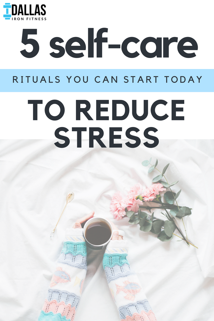 Dallas Iron Fitness -- 5 Self-Care Rituals You Can Start Today to Reduce Stress.png