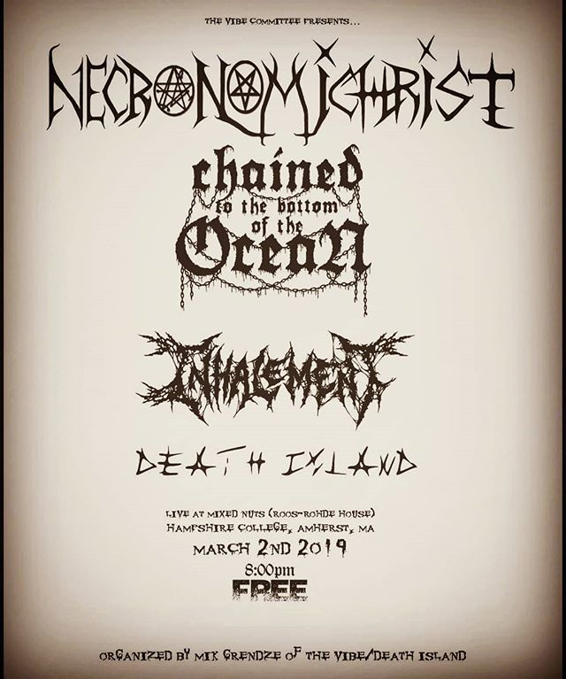 This Saturday, March 2nd, we are playing a FREE SHOW with Inhalement( @inhalement_deathmetal ) Chained to the Bottom of the Ocean ( @cttboto ), and Death Island ( @deathislandofficial ) at Hampshire College in Amherst, MA where you can hear our latest 2 albums in their entirety. This will be a killer set, so come hang and support local metal!  #Necronomichrist #hampshirecollege #deathmetal #extrememetal #blastbeats #FREESHOW #Dissolute #2kicks1love #newenglandmetal #progressivemetal #undergroundmetal #underground