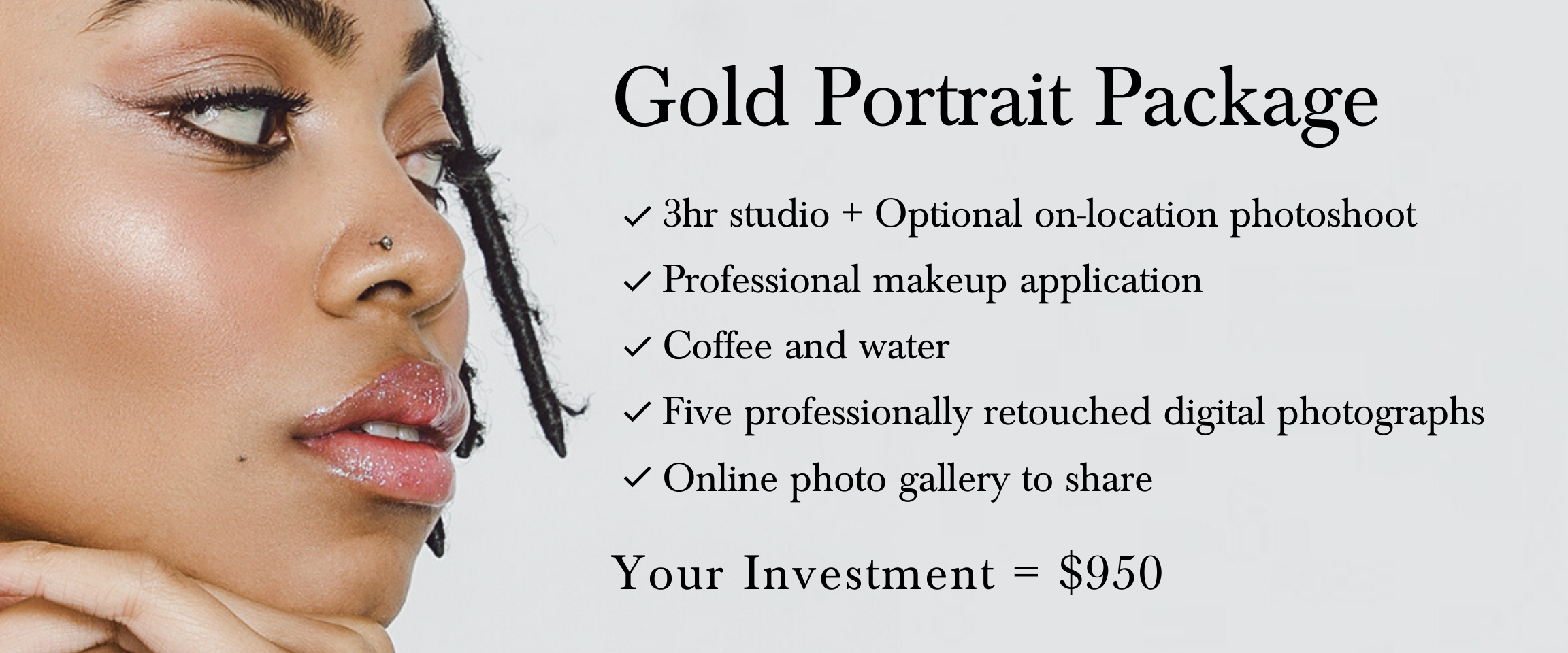 3hr studio + optional on-location photoshoot, professional makeup application, coffee and water, five professionally retouched digital photographs, and an online photo gallery to share.