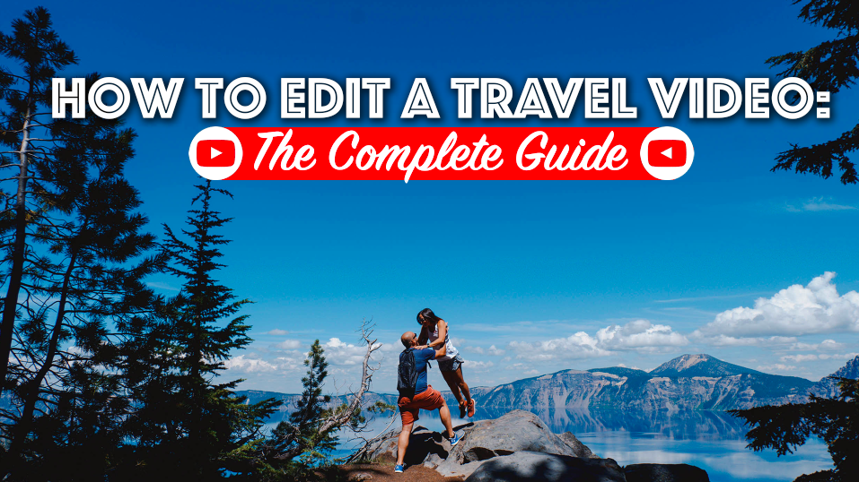 How to Edit a Travel Video: The Complete Guide