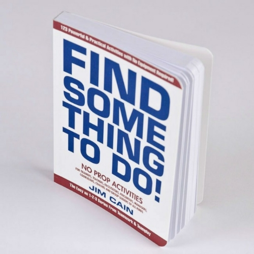 Find Something To Do - No Prop Activitites for trainers, teachers, facilitators, presenters, managers, counselors, coaches and group leaders of all kinds by Jim Cain