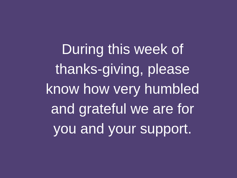 During this week of thanks-giving, please know how very humbled and grateful we are for you and your support..png