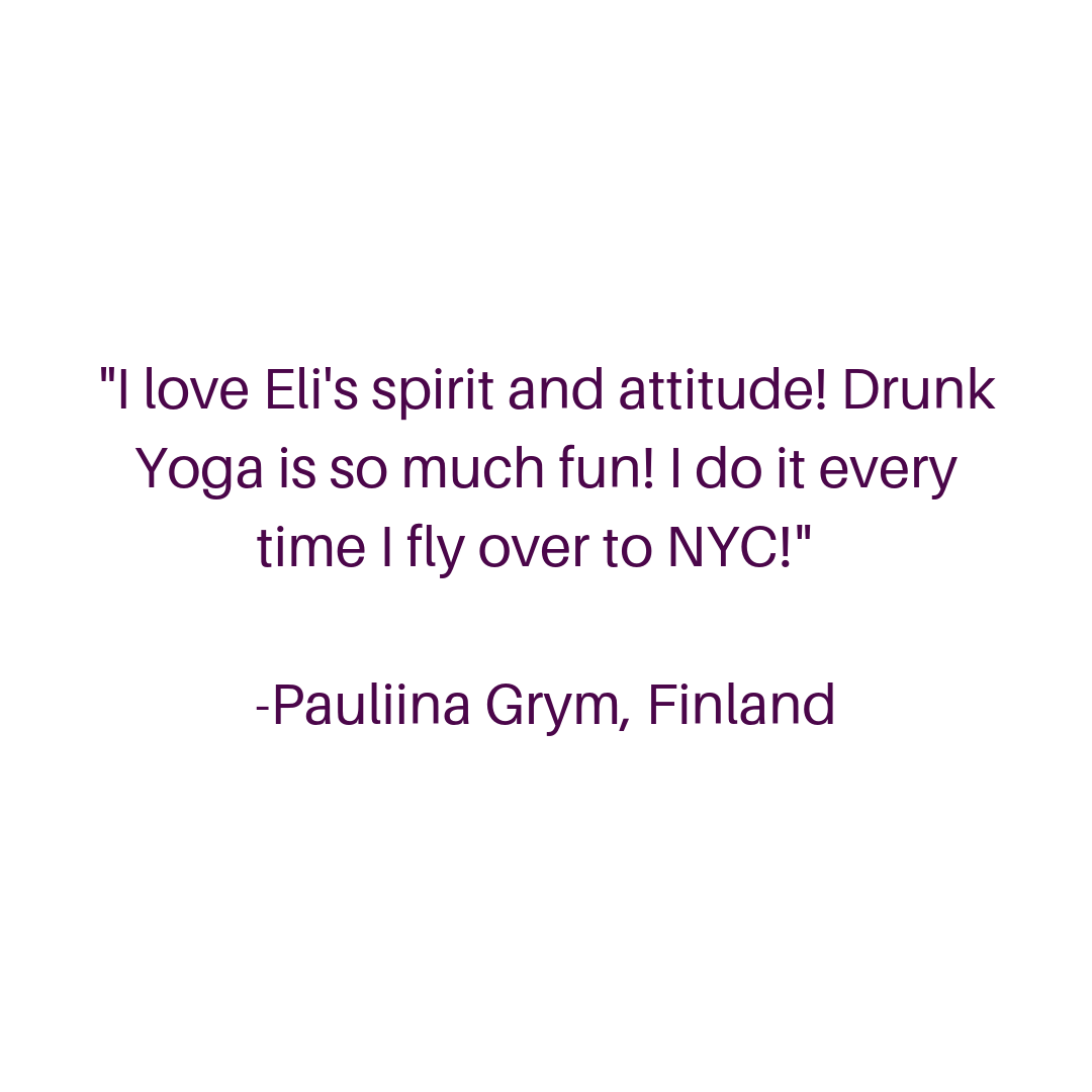 I love Eli's spirit and attitude! Drunk Yoga is so much fun! I do it every time I fly over to NYC! -Pauliina Grym, Finland (2).png