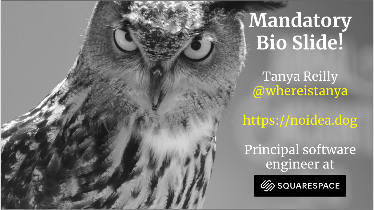 - Hello! My name is Tanya and I'm a principal software engineer in Squarespace, which is based in lovely New York City. We're hiring by the way. I'm whereistanya on twitter and github and I blog at http://noidea.dog which is of course a Squarespace site. And I think mean owls are really funny. That's the only reason this talk is so full of owls. There's no really deep meaning behind it. Sorry.