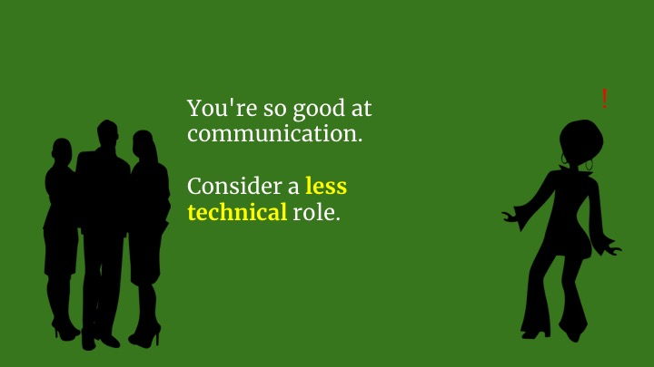 "And they say ""Look, you're great at communication. Your soft skills are outstanding. We just don't think you're  an engineer . Consider becoming a project manager instead?"""