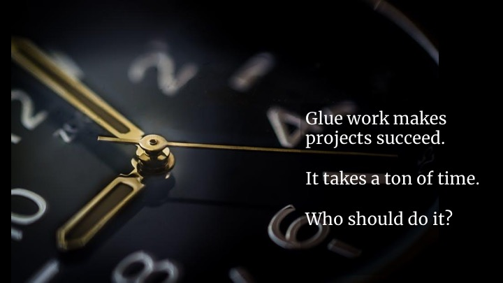 Glue work is the difference between a project that succeeds and one that fails. This is why technical program managers and project managers make such an impact: they do the ultimate glue role. They see the gaps and fill them.  In teams without a project manager, what happens? In some teams, the manager takes up the load. In others, the work gets spread among the people willing to do it, or the people  expected to volunteer  for it.