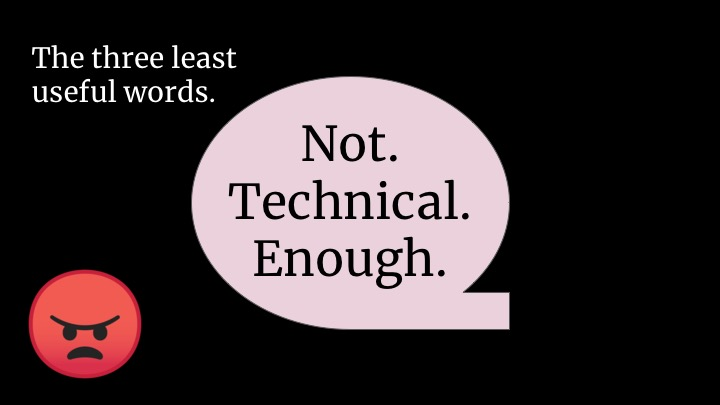 """NOT TECHNICAL ENOUGH"". What even is this. What is ""technical"" here? How do you do anything actionable with that? It's so domain-specific!  If you're ever tempted to tell someone they're not technical enough, well, first of all just don't. But be really specific about what you need them to know. Like:  ""You need to understand and participate in the technical discussion in design meetings, so please get comfortable with the tradeoffs in this set of technology. Here's a book I recommend.  Or: ""Our senior engineers are all system designers. Please take some distributed systems classes and have opinions about the CAP theorem.  Otherwise, you're basically only saying…"