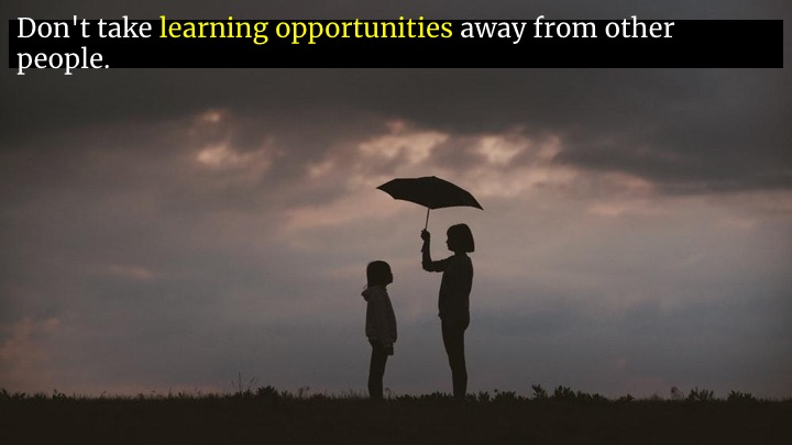 Even more than that, watch out for learning opportunities that you're wasting. If you're sheltering someone by always doing something for them, you're depriving them of a learning opportunity.  If you have a thing you always do, that you know how to do, find someone who would benefit from learning it, and ask them -- nicely! -- if they'd like to take it over. Then get them to block out time on their calendar to learn about it, and give them your support as they do.  We all only get better at what we spend time on. And we do get better if we spend time on things.  And not just technical things.