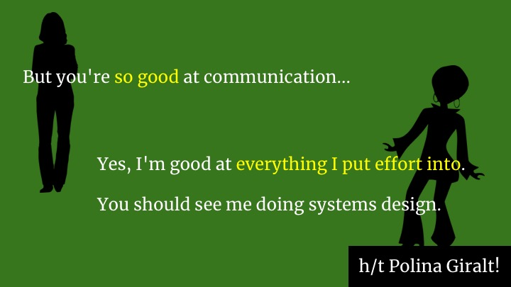 "My amazing colleague Polina has advice on what she says when someone tries to push her into more humaning work than is good for her. They say ""but you should do it because you're so good at communication."" She says ""Yes, I'm good at everything I put effort into. You should see me doing systems design.""  So, while she's off designing systems, she's giving other people on the team a learning opportunity to become good at communication too, by putting effort into it.  If you're a manager, I encourage you to help the non-glue people on your team also put effort into communication. Remember these two dudes in the story at the start?"