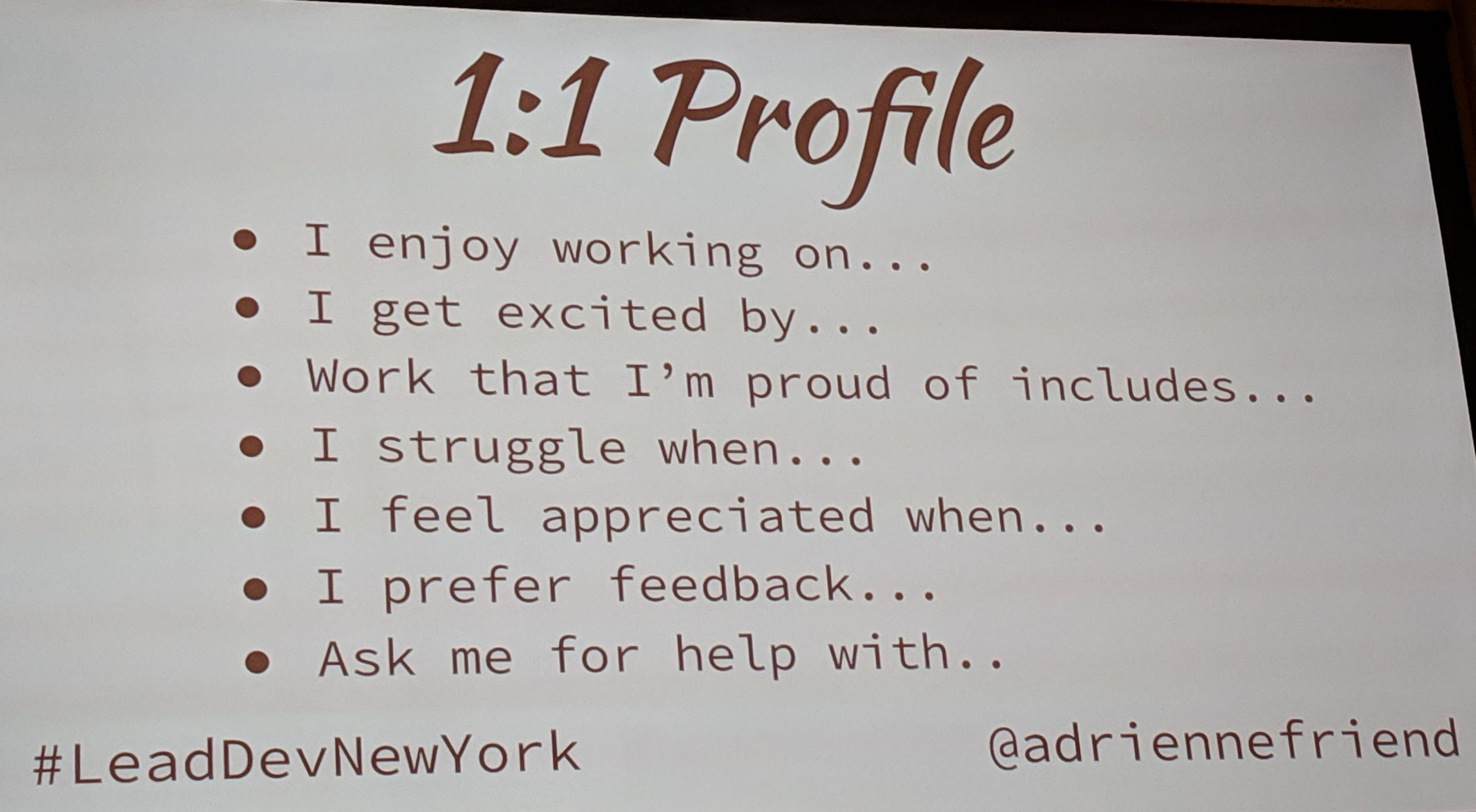 Adrienne's template for a 1:1 profile:  * I enjoy working on… * I get excited by… * Work that I'm proud of includes… * I struggle when… * I feel appreciated when… * I prefer feedback… * Ask me for help with…