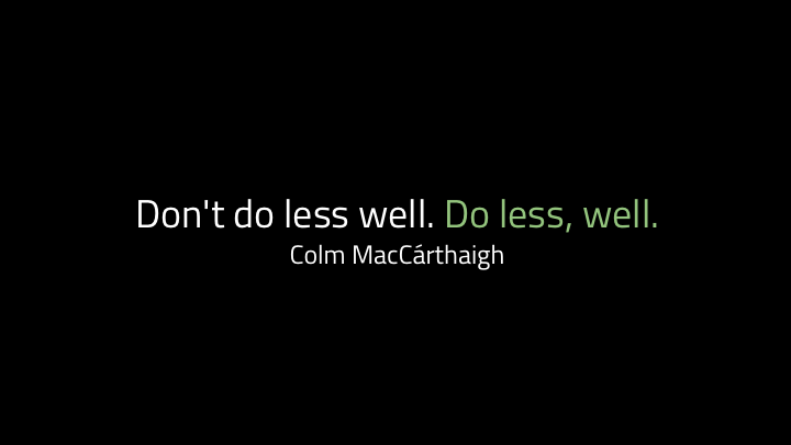 "...is  Colm MacC  á  rthaigh's : ""don't do less well. Do less, well"". If you do fewer things, you'll do them better.     So how do we know which things to do?     We ask  why  we would be doing them.     People used to use this model called the Five Whys method for debugging. It's been a bit debunked recently in tech because complex systems are complex and five whys is pretty linear, but the idea is that you don't stop at the first reason someone gives for why something broke, you keep asking why until you understand the underlying systems that caused the whole thing.     But even if it's not as useful for debugging any more, I like it when we're deciding what to work on."