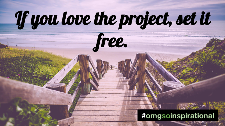 "if you love the project, you have to set it free. Even if you know in your heart you were meant to be together! Even if you would do this project best of all. Sometimes you have to let other people do things that you would do better.     One of my favourite metaphors of all time is Molly Graham's "" Give away your Legos "" talk."