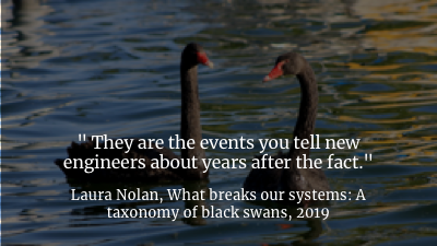 If you were at SRECon this year, you probably saw Laura Nolan's fantastic keynote, called  What Breaks Our Systems: A Taxonomy of Black Swans , where she talked about the kinds of events that trigger problems you don't know you have, in ways that you can't predict, until they blow up on you.