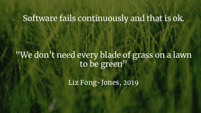 "Some failure is ok. To quote the great Liz Fong-Jones, ""We don't need every blade of grass on a lawn to be green"". Once you make peace with constant failure, what actually matters is how quickly we detect and recover from failures. (And also how small and isolated we can make each failure be, but that's a whole other talk)     If we agree that, even if we don't know WHAT is going to fail, we know something is going to fail, then we can prepare for unexpected things. Because they're expected unexpected things. Uh. Grammar gets difficult here.     A huge part of any outage is the ""debugging"" stage, where a human who just got paged is staring at whatever information they have available, trying to understand what's happening. And also trying to understand what should be happening. Every minute of that stage extends the outage. So we can give ourselves a head start by making it as easy as possible for people to understand what's going on. We can make sure those future-people can quickly build good mental models."