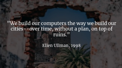 "As Ellen Ullman pointed out, we build our  new  computer systems on top of our  old  computer systems. We don't clear the ground and start again. I love this quote: ""over time, without a plan, on top of ruins"". It's so evocative.     Every new computer system is a layer on top of a ton of other computer systems: whether it's built on the lowest level hardware or decades of a company's cruft or the incomprehensibly massive distributed systems that make up the public clouds.     We try to get a handle on the complexity by building software abstractions, and that works a bit, but …"