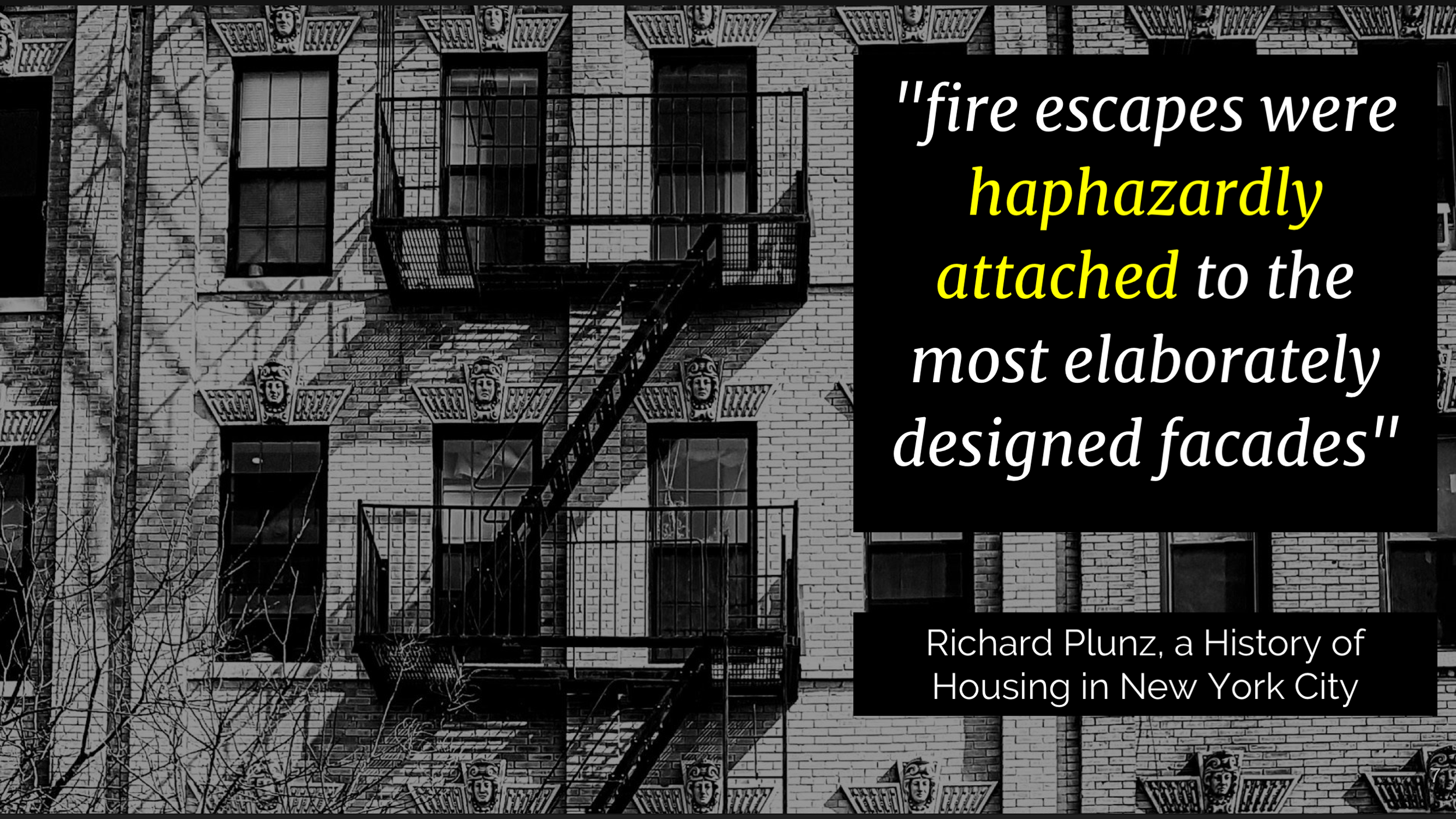 But most of the time, the people adding the fire escape didn't think of it as part of the building .As  this quote says,  fire escapes were haphazardly attached to the most elaborately designed facades. The facade of the building was  architecture  but the fire escape was  law .     It was an external contingency plan, not part of the main structure. And I think that's part of why fire escapes ended up not being successful.
