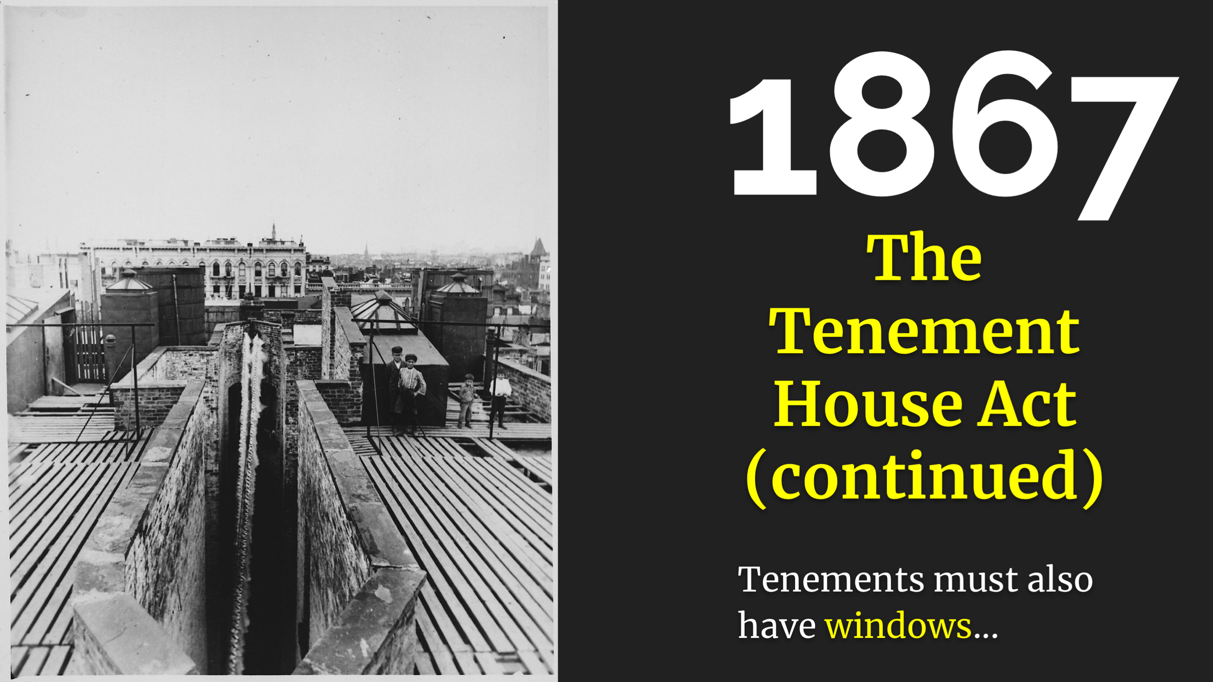 "Anyway! The Tenement House Act.     Even with fire escapes, tenements were still terrible. They were badly constructed, overcrowded, and -- I find this amazing  -- it was perfectly legal to store lots of combustible materials in them .     One other thing the tenement act said, was that every room now had to have a window. And just like ""what even is a fire escape"" it didn't define ""what even is a window"". So the landlords cut holes in interior walls between rooms and called them ""interior windows"".     A decade later, the law said sigh, ok,  exterior  windows. So landlords started constructing buildings with air shafts, little narrow gaps between buildings. Now, picture it, you have no indoor plumbing and the bathroom is down six flights of stairs and now you have an air shaft. You can imagine how that goes. One article I read described the air shaft as "" festering tubes of disease "". Very poetic!     And many of the fire escapes just led down to these air shafts and there was no way out from there."