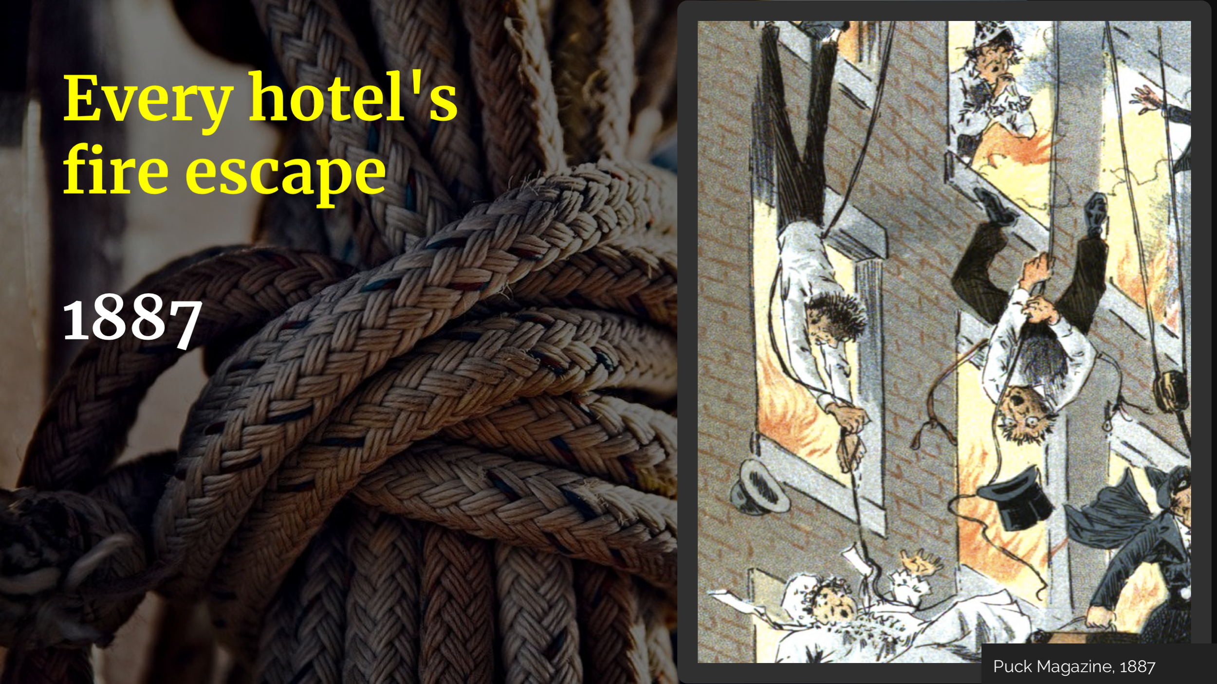 I don't mean a ladder made of rope, I mean literally a rope. Every hotel room had to have a rope and that was the only fire escape. Even at the time, people found that pretty terrible.     This is part of a snarky cartoon from  a magazine called Puck , published in 1887, of a whole lot of people trying to use the ropes.      Like most of those other parents, it's designed for the easiest case: someone with upper body strength and agility who isn't wearing a skirt or carrying a child. If your disaster plan only works for the easiest case, it's not a good plan.      I want to emphasise here that a rope is better than nothing. In fact, probably every one of these fire escapes, even mister parachute hat, is better than nothing. But these escape plans are not where I would put my efforts if I wanted to have fewer people die in fires. But this is what the law focused on.