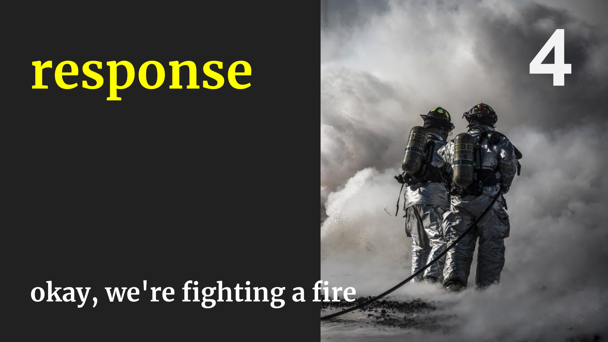 And sometimes we will still get to stage 4, fighting a massive outage. But we should aim to not get here often. Firefighting is not good for your SLAs and it's also not great for the health of the humans involved.