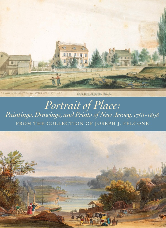 Portrait of Place: Paintings, Drawings, and Prints of New Jersey, 1761-1898   From the Collection of Joseph J. Felcone