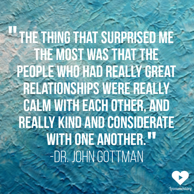 """""""The thing that surprised me the most was that the people who had really great relationships were really calm with each other, and really kind and considerate with one another."""" -John Gottman"""