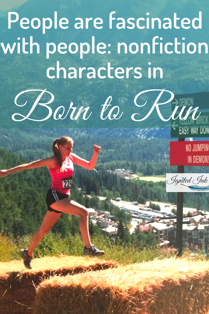 """Whether you're interested in running long distances or not, Born to Run: by Christopher McDougall is a must read for any aspiring nonfiction writer. McDougall employs concepts, conflicts, characters, and causalities often associated with fiction to share the knowledge he gained while asking """"Why does my foot hurt?"""" For 13 writing books you should explore, go to  https://www.ignitedinkwriting.com/13-writing-craft-books-list"""