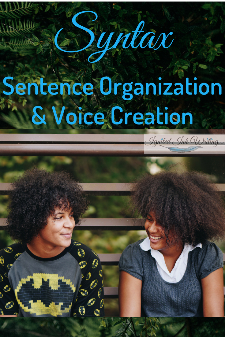 When it comes to sentence organization, many writers nod off or only care enough to be clear, but the kind of syntax you use has a tremendous impact on voice. A child is going to arrange their sentences differently than a psychologist. Your sentences will look different than another author's. If you're developing your voice, you need to understand syntax.  For a worksheet on using synonyms, another aspect of voice, go to  https://www.ignitedinkwriting.com/synonyms-worksheet