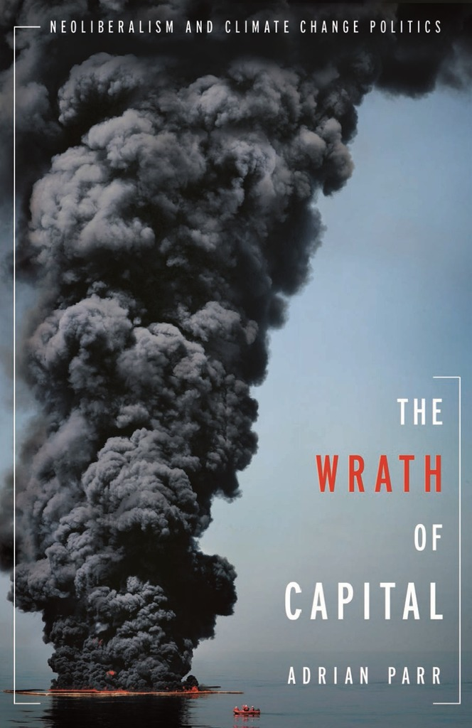 Parr, Adrian.  The Wrath of Capital: Neoliberalism and Climate Change Politics  (New York: Columbia UP, 2013).
