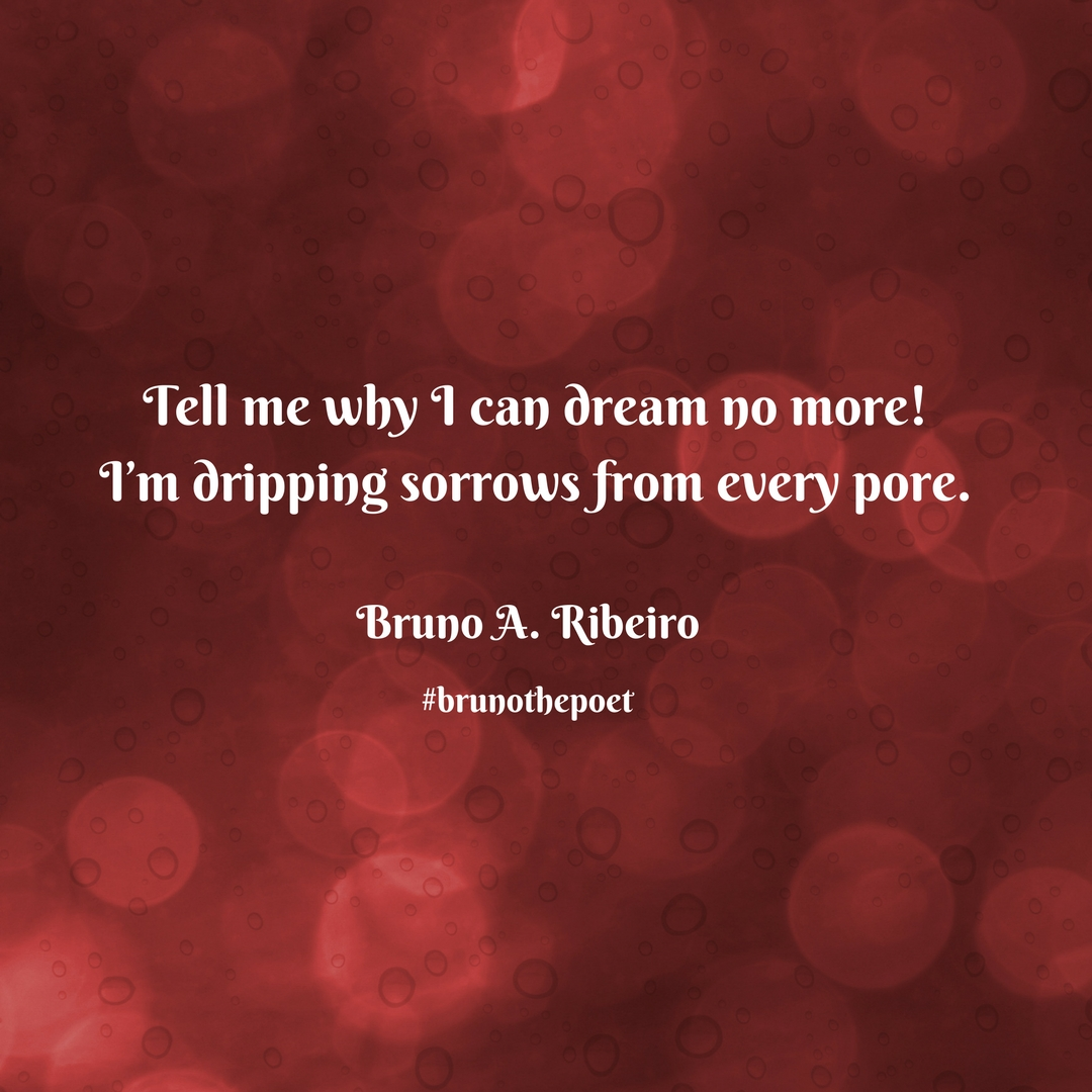Tell me why I can dream no more!I'm dripping sorrows from every pore..jpg