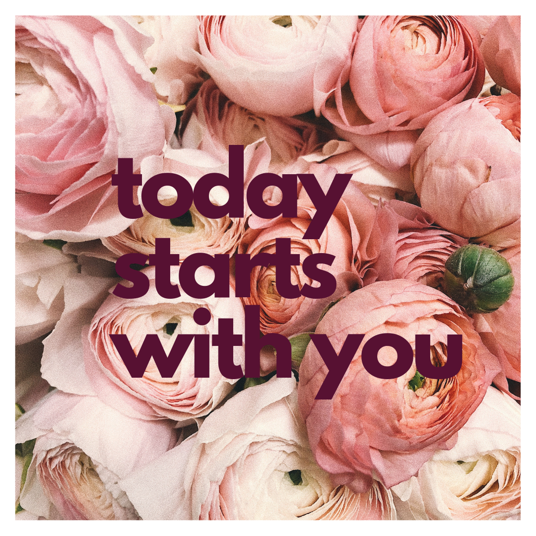 today starts with you