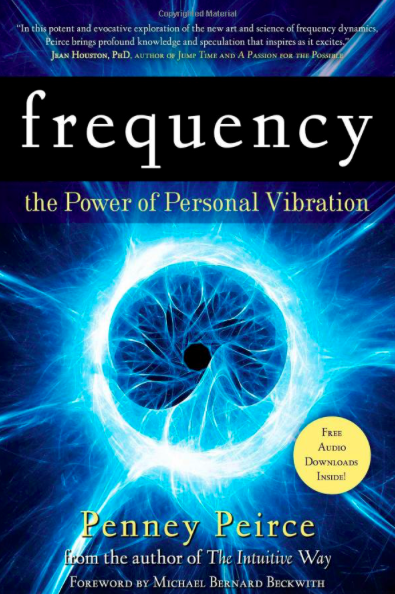 Frequency: The Power of Personal Vibration  by Penney Peirce. Atria Books, 2009.