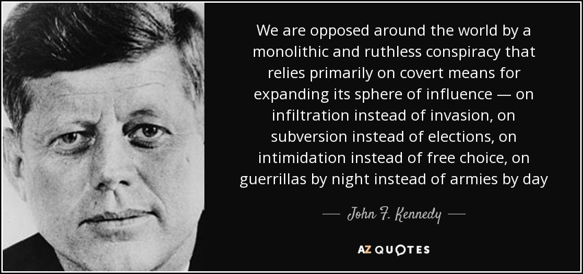 JFK quote-we-are-opposed-around-the-world-by-a-monolithic-and-ruthless-conspiracy-that-relies-john-f-kennedy-65-35-97.jpg