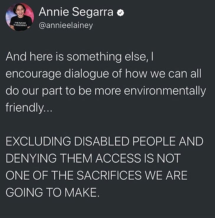 "Listen, Annie, I've researched you since first viewing the Instagram post. You're cool, and it's cool that you're encouraging dialogue about environmental accountability. (I would love to talk to you, as a disabled person who cares a lot about the natural world.) But no need to all caps this conversation we're all having. The decision to ban straws - no one actively thinks, ""Hey, it's time to kill and injure a lot of people!"" We're all just trying to do what's best for the world. It's just not working out so great. Maybe the U.S. education system failed us.  ❤️  (Click      here      to view Annie's YouTube channel. She's pretty popular, and for good reason.)"