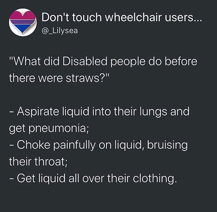 "That's a fun answer. *sarcastic* And, I want to be clear, when we (original posters and I) say ""disabled people,"" we don't mean people like me. My disabled situation is not everyone else's disabled situation. I have ""mobility issues"" - not even that - in my legs (hips and feet included in that). I can't walk that well. My arms, brain, etc. are fine. When we say ""disabled people need straws,"" we mean, people like JJ from  Speechless , one of my favorite shows in the world. I don't ""get"" the experience of people like him, who have it different than I do - I mean, socially, I  sort of  get it:      https://www.zmkf.me/the-blog/2018/7/15/unique-me-on-the-verge-of-noise      This is something I wrote for my personal blog, about my experience as a wheelchair user, if you want to read."