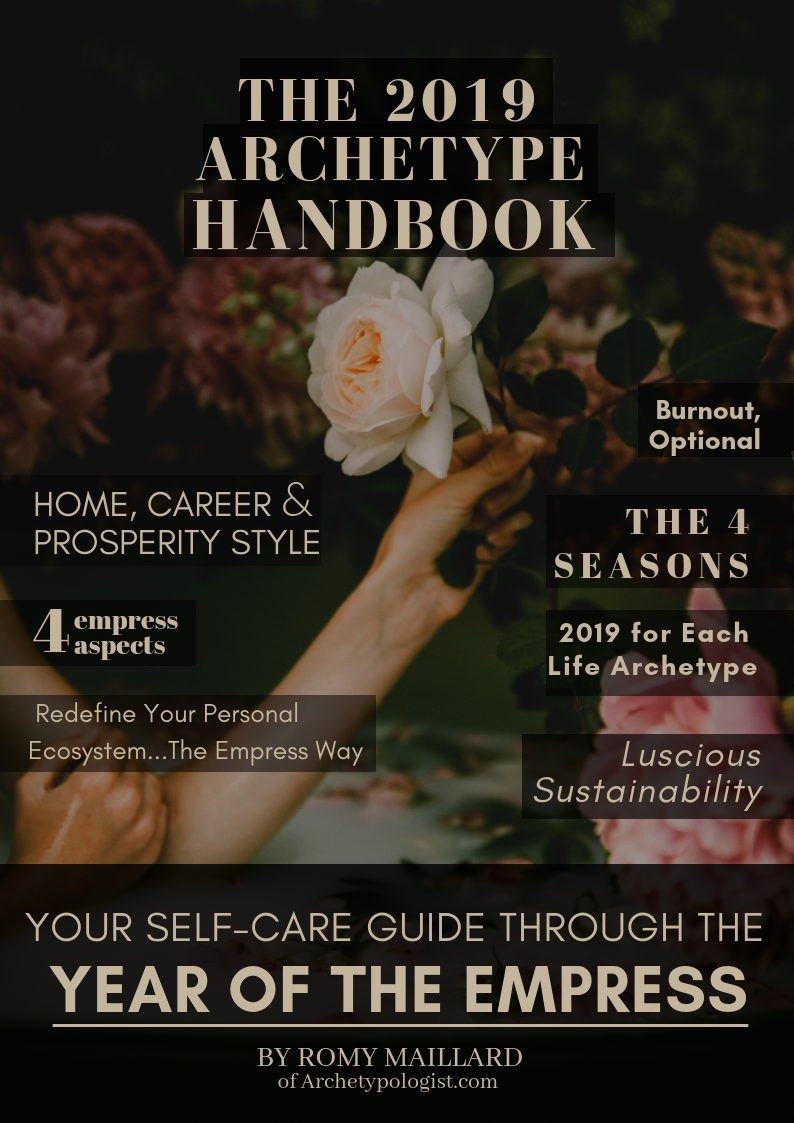 - The 2019 Archetype Handbook is a must-have companion and self-care guide for those who want to work with the current energy of the Empress archetype, instead of against it.100 pages packed with the themes of the year, key aspects of the Empress archetype, practical applications for work, home and prosperity, seasonal overviews, tools we recommend. Plus a message of the year for each of the 9 Life Archetypes, including your unique prosperity style.Your Self-Care Guide Through the Year of the Empress is designed to help you get in sync with the archetypal energy patterns of the seasons so you can plan & live your life:・without burning out,・with more ease and・feel fulfilled with increased work-life balance.To lead a simpler, yet so very luscious, life. To the max.