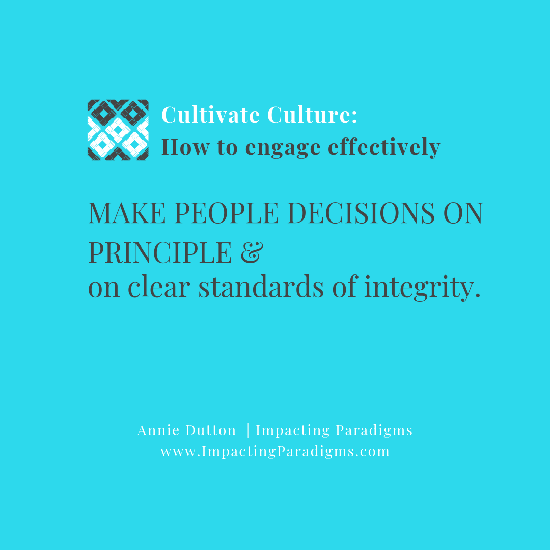 - Decisions that impact people are given consideration and show value for all. This can sometimes be seen as a fine line if dealing with a tough situation as the person on the receiving end may be upset. However, adhering to high standards of integrity, collaboration, and conduct creates an environment for the organization to thrive. Cultivate and protect this type of environment – protect your high performers and those who want to contribute!