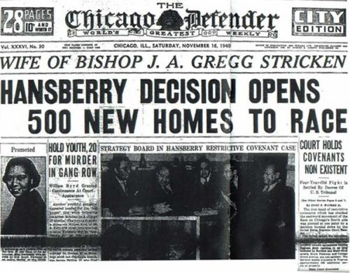 "- On November 16, 1940, The Chicago Defender, the city's only newspaper primarily for African-American readers, proclaimed on the front page ""Hansberry Decision Opens 500 Homes to Race."" The court had overturned the decision and allowed the Hansberry family to remain in their home, thus freeing hundreds of thousands of black residents from the restrictions that kept them sequestered in dangerous, dilapidated areas."