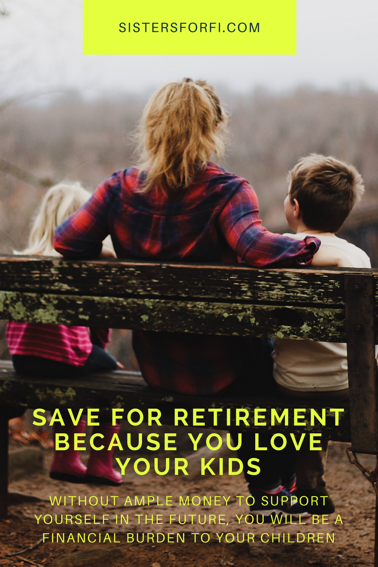 Save For Retirement Because You Love Your Kids. Without ample money to support yourself in the future, you will be a financial burden to your children.