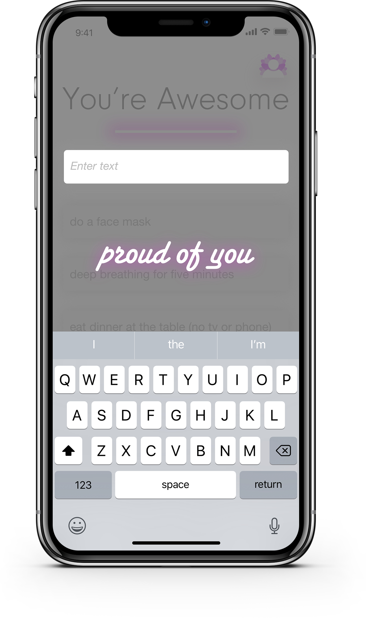 """This is the super simple interface for inputting a task. No alarms, no reminders, just a text box. A small dose of  positive reinforcement can be really important in encouraging continued use  of a wellness app (or any app!). I placed the text box below """"You're Awesome"""" intentionally to keep that visible."""