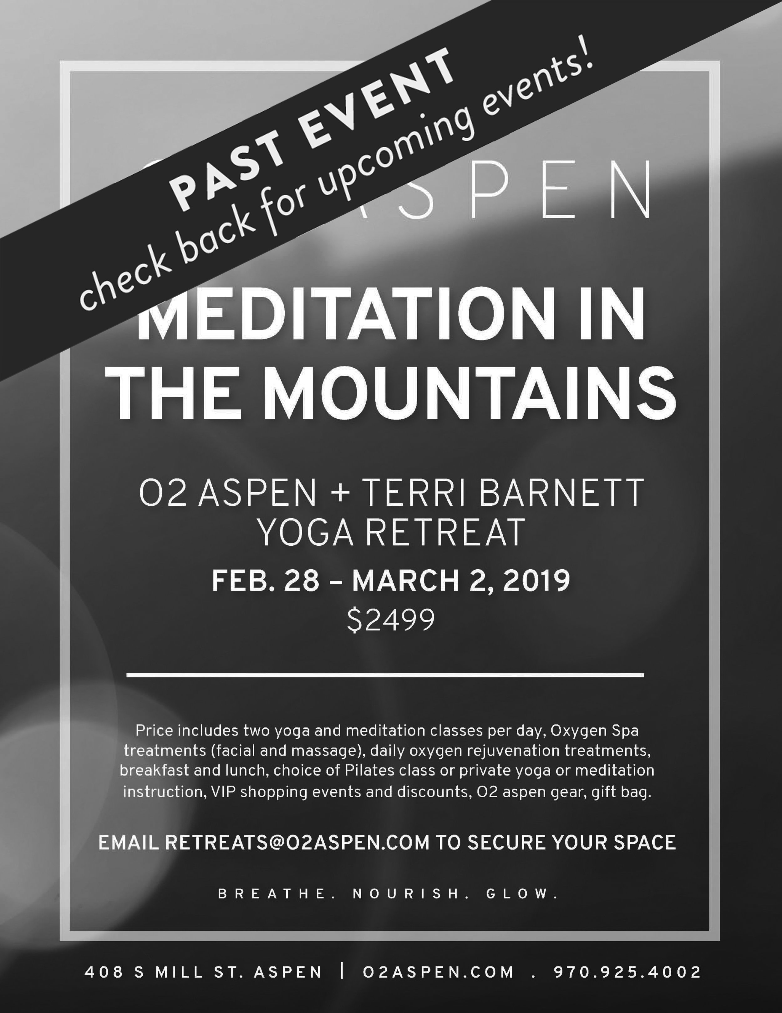 Aspen meditation + yoga retreat // Feb 28 - Mar 2 - Join Terri at O2 in Aspen for some much needed mid-winter wellness! You will enjoy two yoga and meditation classes per day, Oxygen Spa treatments (facial and massage), daily oxygen rejuvenation treatments, breakfast and lunch, choice of Pilates class or private yoga or meditation instruction, VIP shopping events and discounts, O2 aspen gear and a gift bag! Email retreats@O2Aspen.com to secure your space today, and feel free to contact Terri with any questions.