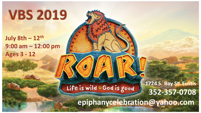 Get ready for a a wild ride through the African Savannah to reveal God's character of goodness  – and we're not lion. Rhinos, Giraffes, and Lions illustrate true stories from the Bible that display how good God truly is! (Nahum 1:7)  ROAR VBS is filled with incredible Bible-learning experiences kids see, hear, touch, and even taste! Sciency-fun gizmos, team-building games, cool Bible songs, and tasty treats are just a few of the standout activities that help faith flow into real life. Plus, we'll help kids discover how to see evidence of God in everyday life--something we call God Sightings!  Classes will begin each day in the Sanctuary at 9am with an Opening Assembly, and end each afternoon by 12pm, with a Closing Assembly in the Sanctuary. We'll also end this fun-filled week at 11:45am on the last day with a song or two followed by a pizza and cupcake party!  Don't let your little adventurer miss out on the FUN!! Details are below:  Dates: July 8 - 12  Times: 9am - 12pm  Age groups: Ages 3-5 Ages 6-8 Ages 9-12  Cost: FREE  Only 12 spots are available in each age group, so RSVP your child today!  Registrar email:  epiphanycelebration@yahoo.com Contact email: tamikupchick@gmail.com Epiphany ph:  352-357-0708 Epiphany fax: 352-357-5132