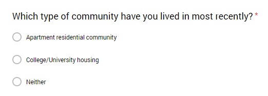 This first question is to screen out participants who has NOT recently lived in these two types of communities. I would not want to waste the time of people who are not currently or have not recently lived in these communities.This question leads to two versions of the survey with slight modifications. -