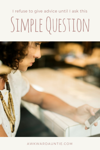 I refuse to give advice until I ask this simple question first
