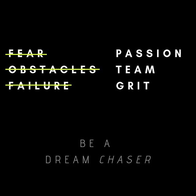 Be a Dream Chaser.  Reach for your passion, build the right team around you, and have grit to overcome!  Keep chasin'!