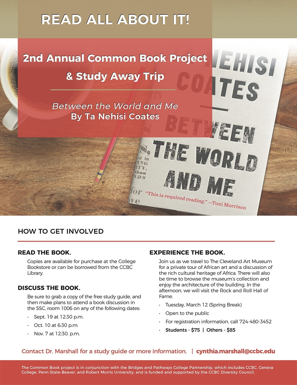 Between the World and Me - By Ta Nehisi CoatesREAD THE BOOK.Copies are available for purchase at the College Bookstore or can be borrowed from the CCBC Library.DISCUSS THE BOOK.Be sure to grab a copy of the free study guide, and then make plans to attend a book discussion in the SSC, room 1006 on any of the following dates:• Sept. 19 at 12:30 p.m.• Oct. 10 at 6:30 p.m.• Nov. 7 at 12:30. p.m.EXPERIENCE THE BOOK.Join us as we travel to The Cleveland Art Museum for a private tour of African art and a discussion of the rich cultural heritage of Africa. There will also be time to browse the museum's collection and enjoy the architecture of the building. In the afternoon, we will visit the Rock and Roll Hall of Fame.• Tuesday, March 12 (Spring Break)• Open to the public• For registration information, call 724-480-3452• Students - $75   Others - $85Contact Dr. Marshall for a study guide or more information.   cynthia.marshall@ccbc.edu