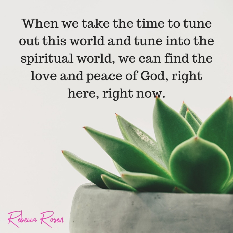 When we take the time to tune out this world and tune into the spiritual world, we can find the love and peace of God, right here, right now..jpg